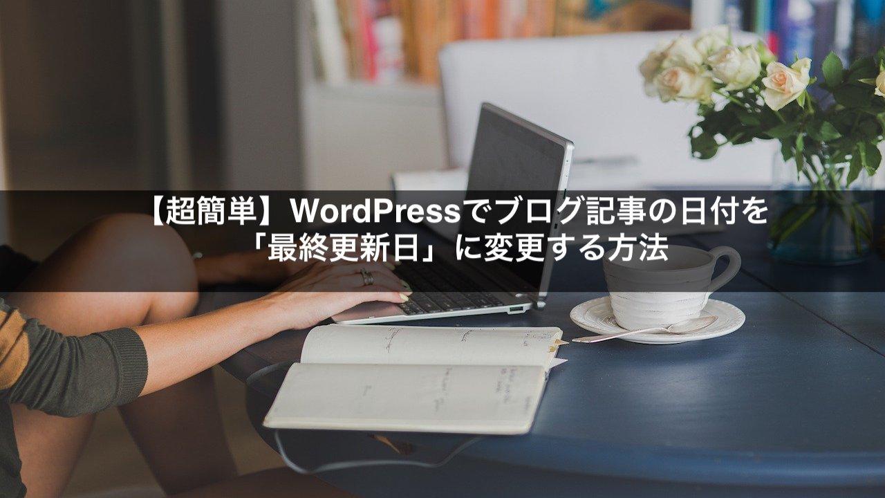 【超簡単】WordPressでブログ記事の日付を「最終更新日」に変更する方法