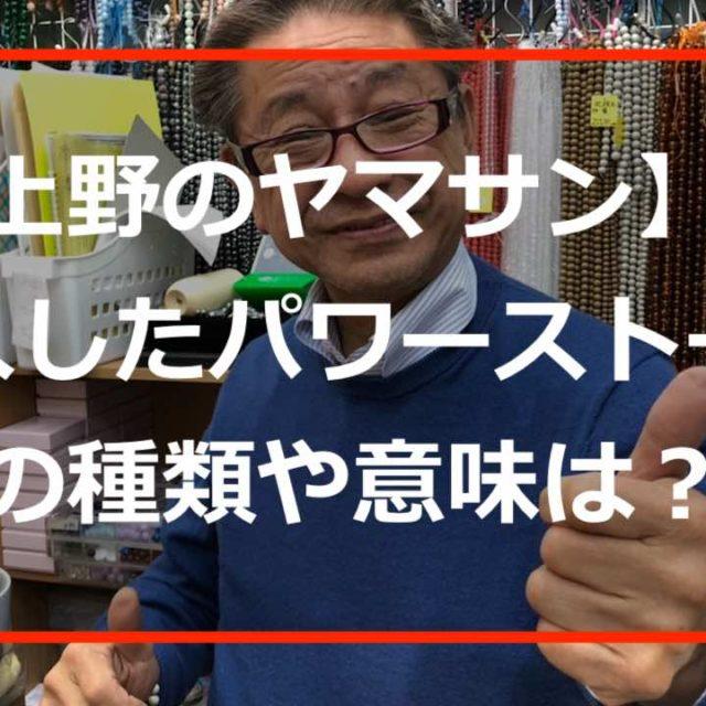 【上野のヤマサン】で購入したパワーストーンの種類や意味は?