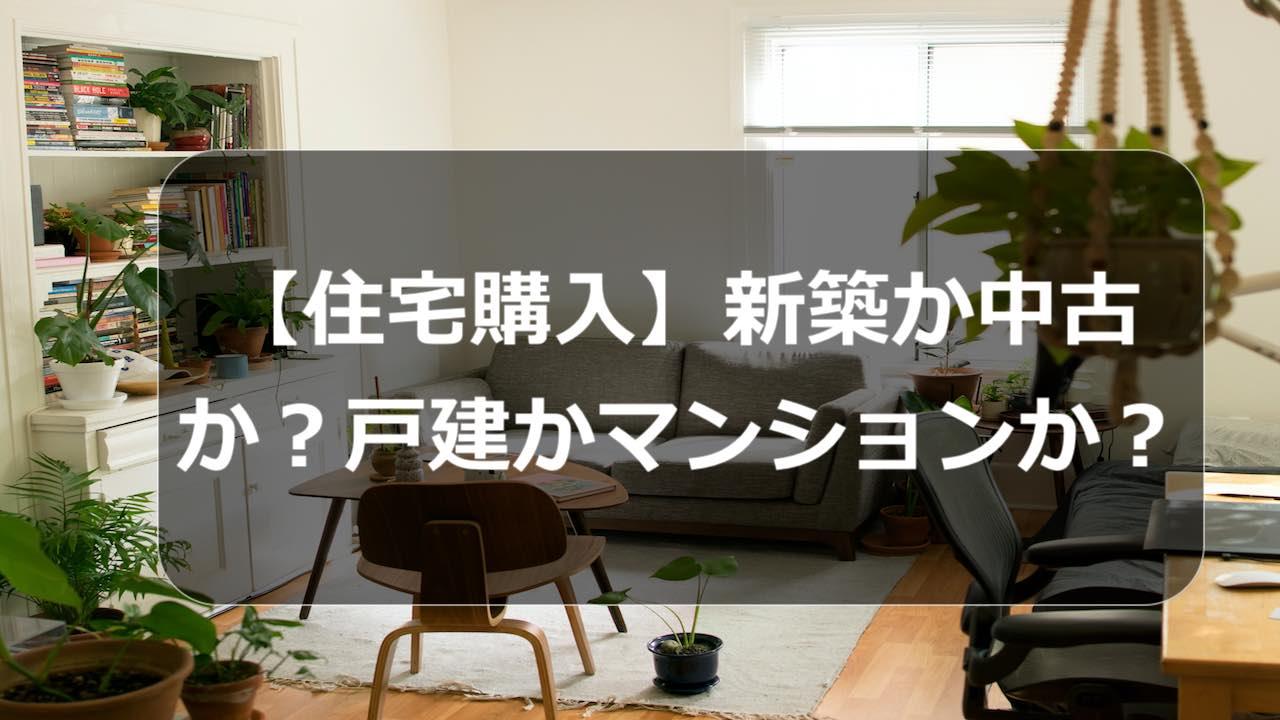 【住宅購入】新築か中古か?戸建かマンションか?