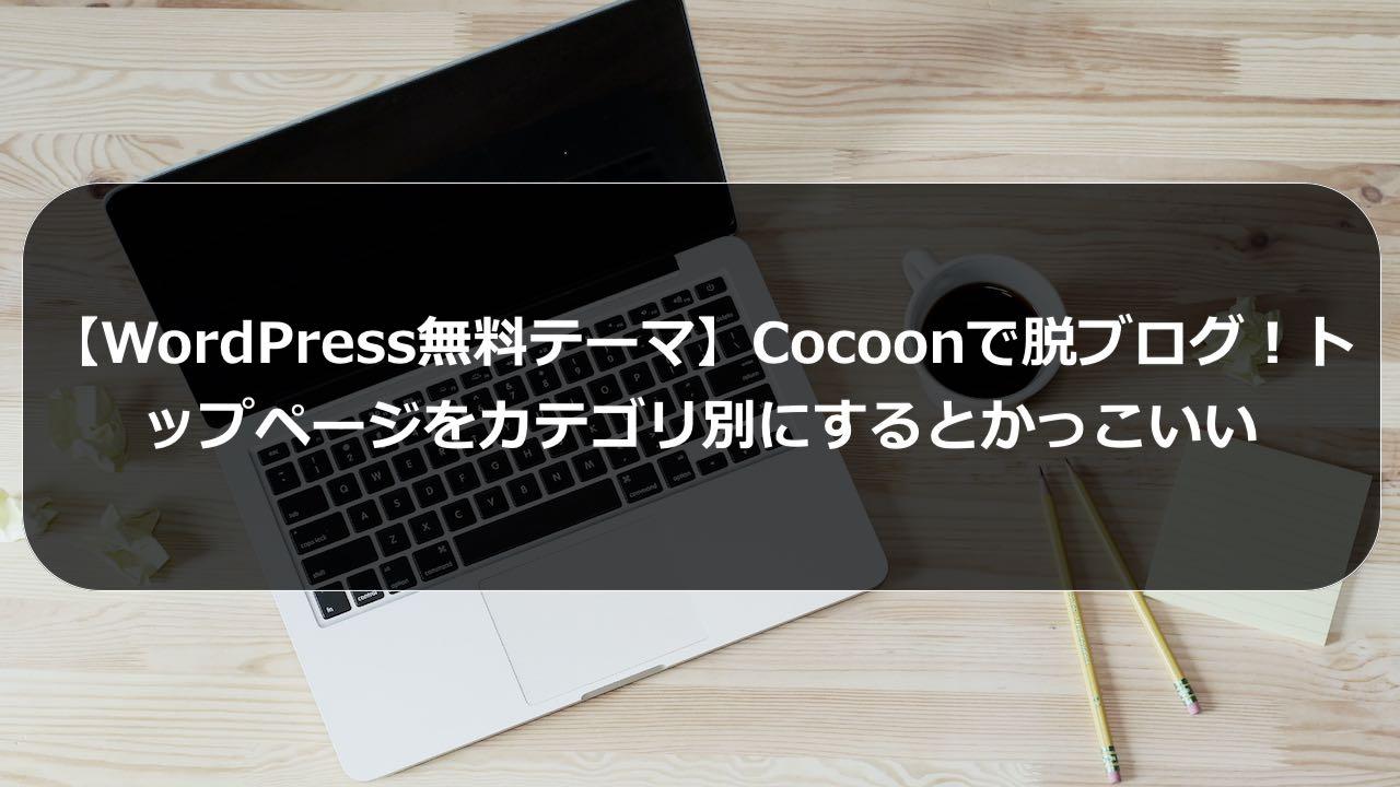 【WordPress無料テーマ】Cocoonで脱ブログ!トップページをカテゴリ別にするとかっこいい